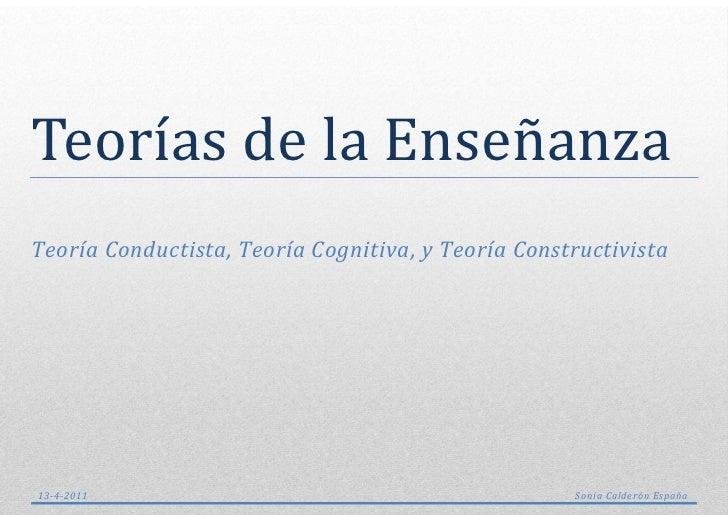 Teorías de la EnsenanzaTeoría Conductista, Teoría Cognitiva, y Teoría Constructivista13-4-2011                            ...