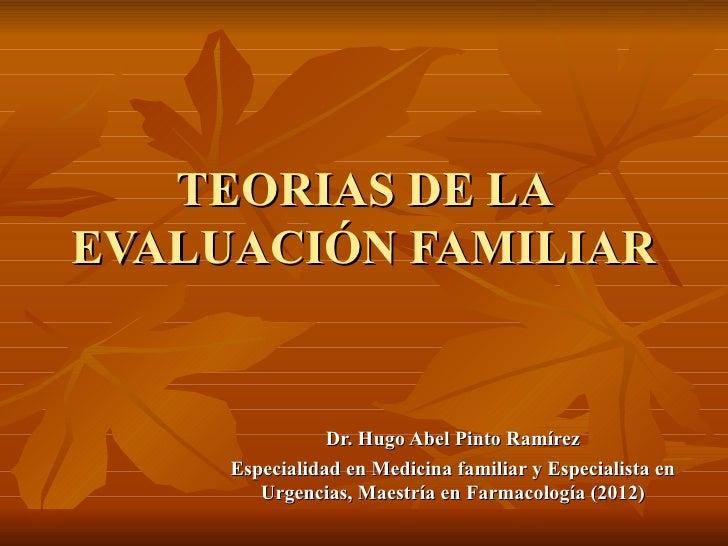 TEORIAS DE LAEVALUACIÓN FAMILIAR                Dr. Hugo Abel Pinto Ramírez     Especialidad en Medicina familiar y Especi...