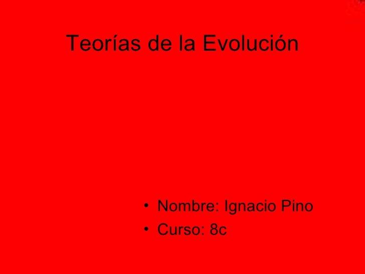 Teorías de la Evolución <ul><li>Nombre: Ignacio Pino </li></ul><ul><li>Curso: 8c </li></ul>