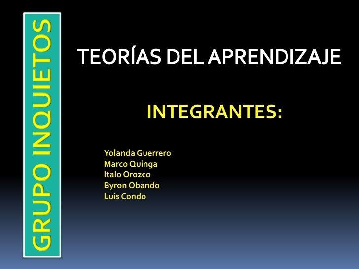 TEORÍAS DEL APRENDIZAJE<br />INTEGRANTES:<br />Yolanda Guerrero<br />Marco Quinga<br />Italo Orozco<br />Byron Obando <br ...