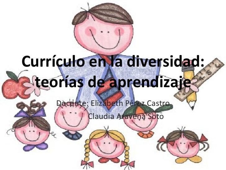Currículo en la diversidad: teorías de aprendizaje Docente: Elizabeth Pérez Castro Claudia Aravena Soto