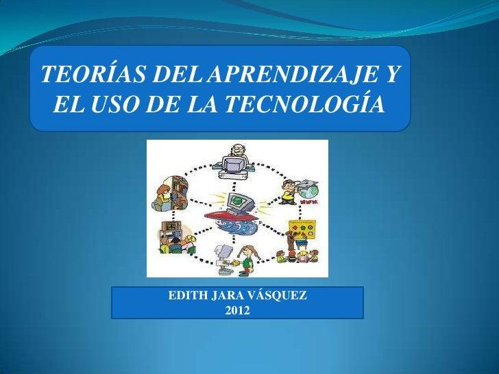TEORÍAS DEL APRENDIZAJE Y EL USO DE LA TECNOLOGÍA        EDITH JARA VÁSQUEZ                2012