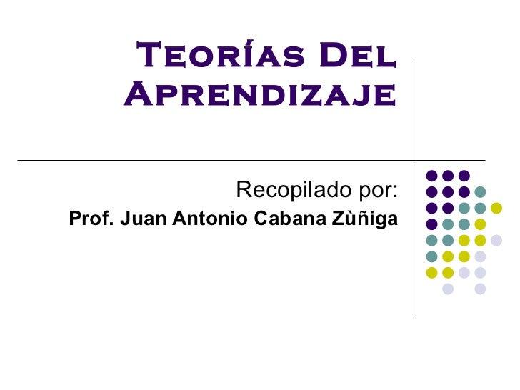 Teorías Del Aprendizaje Recopilado por: Prof. Juan Antonio Cabana Zùñiga