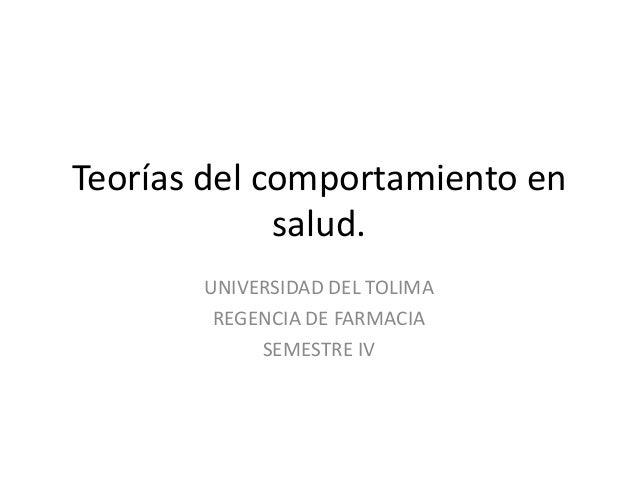 Teorías del comportamiento en salud. UNIVERSIDAD DEL TOLIMA REGENCIA DE FARMACIA SEMESTRE IV