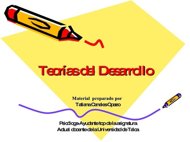 Teorías del Desarrollo Material  preparado por  Tatiana Canales Opazo Psicóloga-Ayudante top de la asignatura Actual docen...