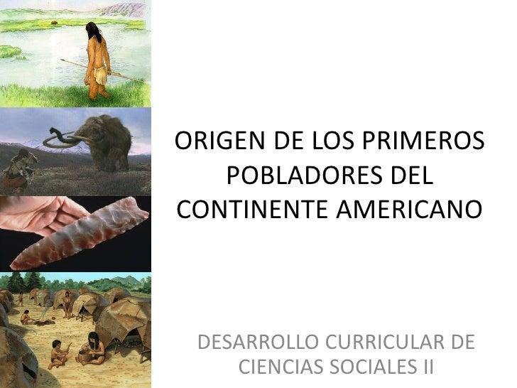 ORIGEN DE LOS PRIMEROS    POBLADORES DELCONTINENTE AMERICANO DESARROLLO CURRICULAR DE    CIENCIAS SOCIALES II