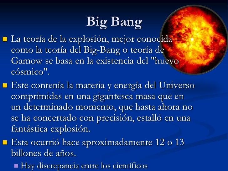Big Bang<br />La teoría de la explosión, mejor conocida como la teoría del Big-Bang o teoría de Gamow se basa en la existe...