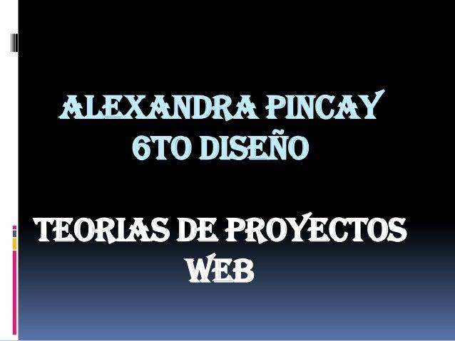 Alexandra pincay    6to diseñoTEORIAS DE PROYECTOS        WEB
