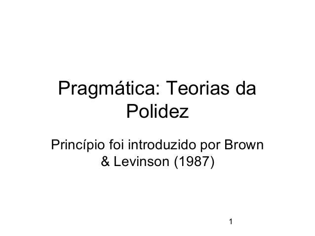 Pragmática: Teorias da Polidez Princípio foi introduzido por Brown & Levinson (1987)  1