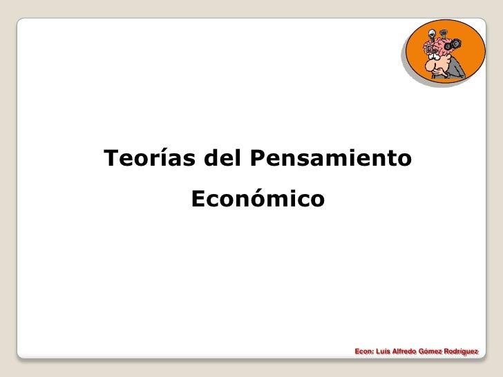 Teorías del Pensamiento       Económico                       Econ: Luís Alfredo Gómez Rodríguez