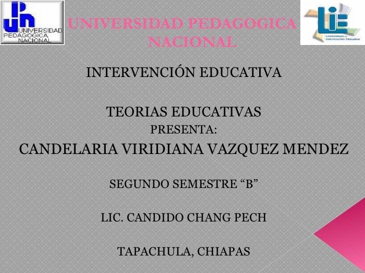 UNIVERSIDAD PEDAGOGICA  NACIONAL <ul><li>INTERVENCIÓN EDUCATIVA </li></ul><ul><li>TEORIAS EDUCATIVAS </li></ul><ul><li>PRE...