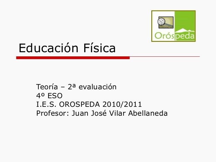 Educación Física Teoría – 2ª evaluación 4º ESO I.E.S. OROSPEDA 2010/2011 Profesor: Juan José Vilar Abellaneda