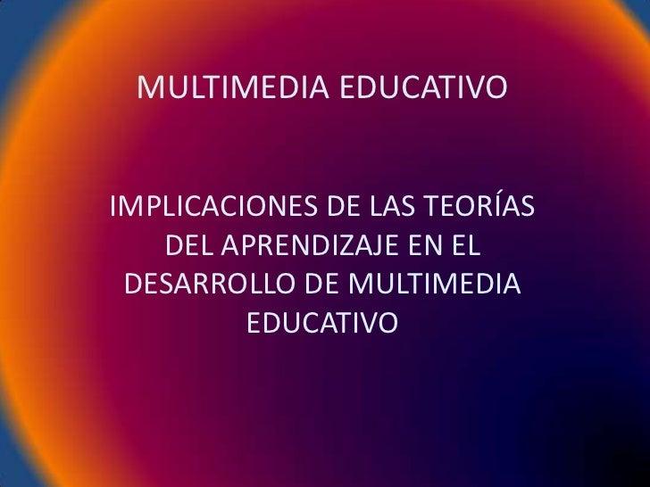 MULTIMEDIA EDUCATIVOIMPLICACIONES DE LAS TEORÍAS   DEL APRENDIZAJE EN EL DESARROLLO DE MULTIMEDIA         EDUCATIVO
