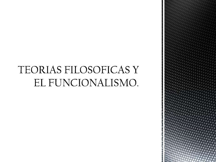 TEORIAS FILOSOFICAS Y EL FUNCIONALISMO.<br />