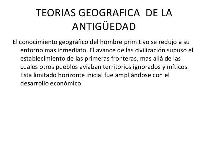 TEORIAS GEOGRAFICA  DE LA ANTIGÜEDAD <br />El conocimiento geográfico del hombre primitivo se redujo a su entorno mas inme...