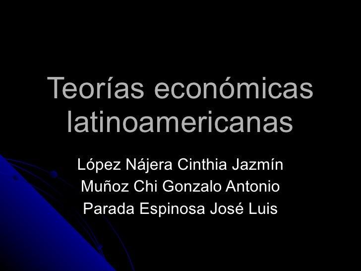 Teorías económicas latinoamericanas López Nájera Cinthia Jazmín Muñoz Chi Gonzalo Antonio Parada Espinosa José Luis