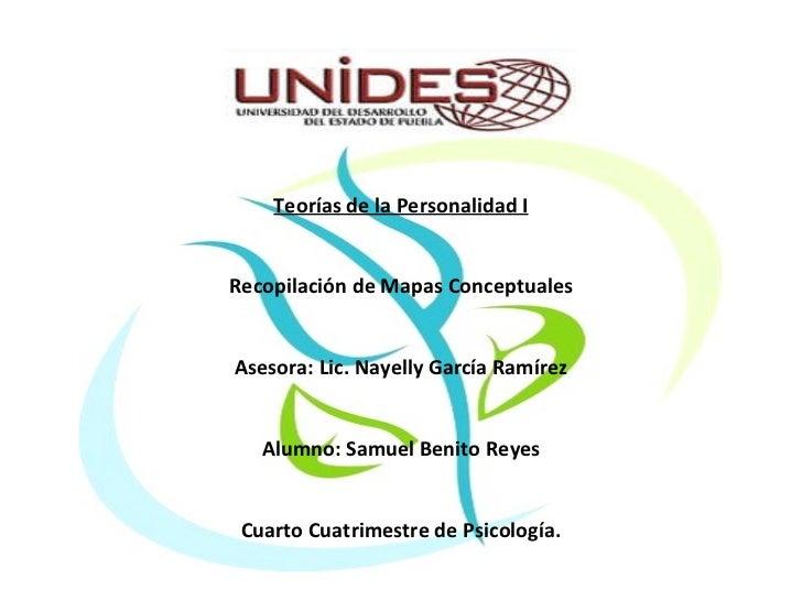 Teorías de la Personalidad I Recopilación de Mapas Conceptuales Asesora: Lic. Nayelly García Ramírez Alumno: Samuel Benito...