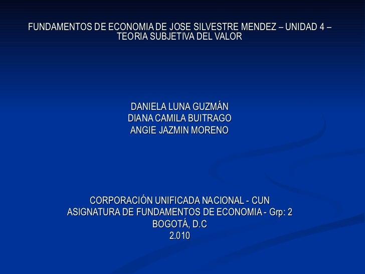 FUNDAMENTOS DE ECONOMIA DE JOSE SILVESTRE MENDEZ – UNIDAD 4 – TEORIA SUBJETIVA DEL VALOR DANIELA LUNA GUZMÁN DIANA CAMILA ...