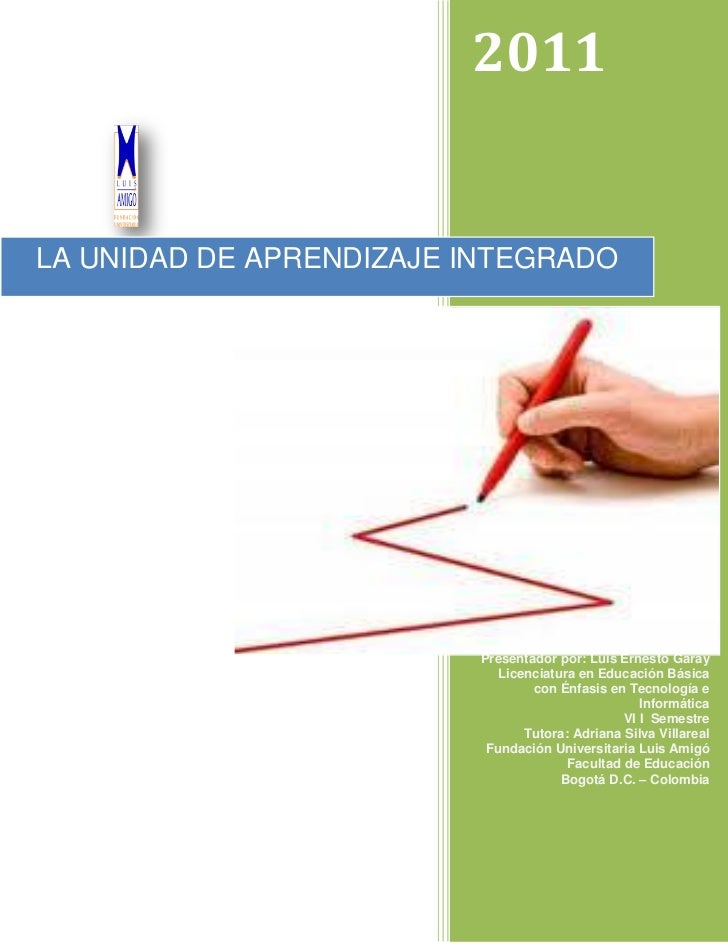 2011LA UNIDAD DE APRENDIZAJE INTEGRADO                         Presentador por: Luis Ernesto Garay                        ...