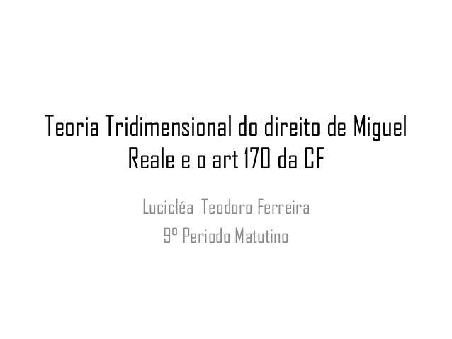 Teoria Tridimensional do direito de Miguel Reale e o art 170 da CF Lucicléa Teodoro Ferreira 9° Periodo Matutino