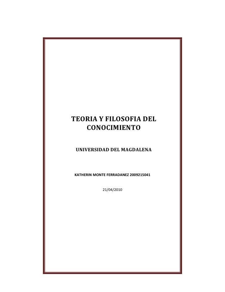 TEORIA Y FILOSOFIA DEL CONOCIMIENTOUNIVERSIDAD DEL MAGDALENAKATHERIN MONTE FERRADANEZ 200921504121/04/2010<br />-133547-51...