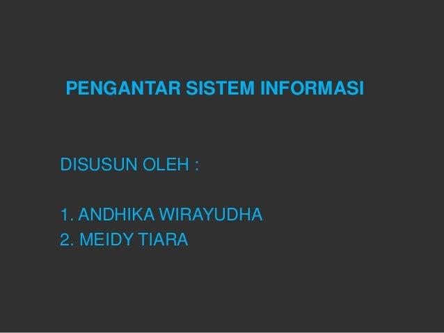 PENGANTAR SISTEM INFORMASIDISUSUN OLEH :1. ANDHIKA WIRAYUDHA2. MEIDY TIARA