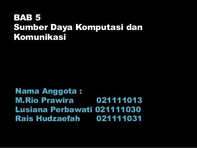 BAB 5Sumber Daya Komputasi danKomunikasiNama Anggota :M.Rio Prawira     021111013Lusiana Perbawati 021111030Rais Hudzaefah...