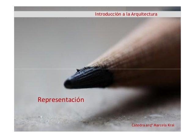 Introducción a la Arquitectura Cátedra arqª Marcela Kral Representación