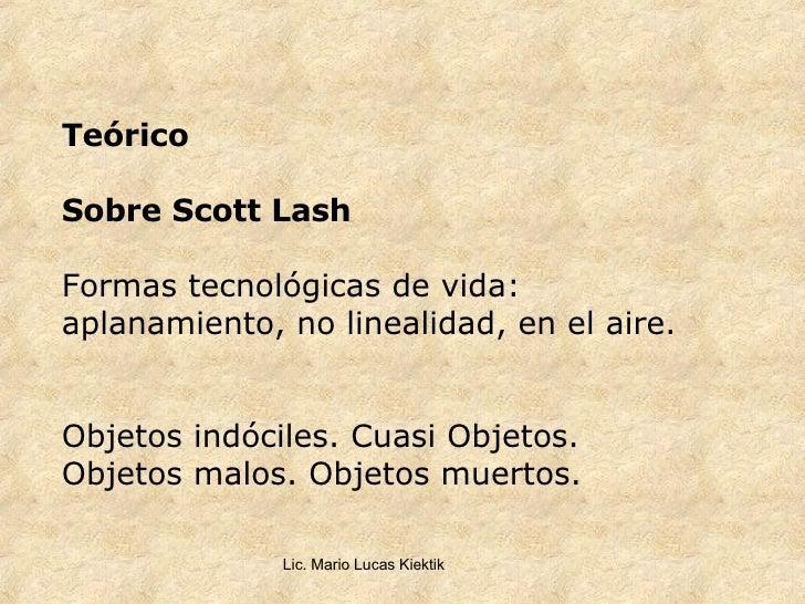Teórico Sobre Scott Lash Formas tecnológicas de vida: aplanamiento, no linealidad, en el aire. Objetos indóciles. Cuasi Ob...