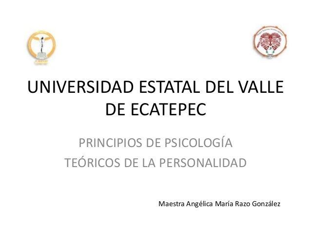 UNIVERSIDAD ESTATAL DEL VALLE DE ECATEPEC PRINCIPIOS DE PSICOLOGÍA TEÓRICOS DE LA PERSONALIDAD Maestra Angélica María Razo...