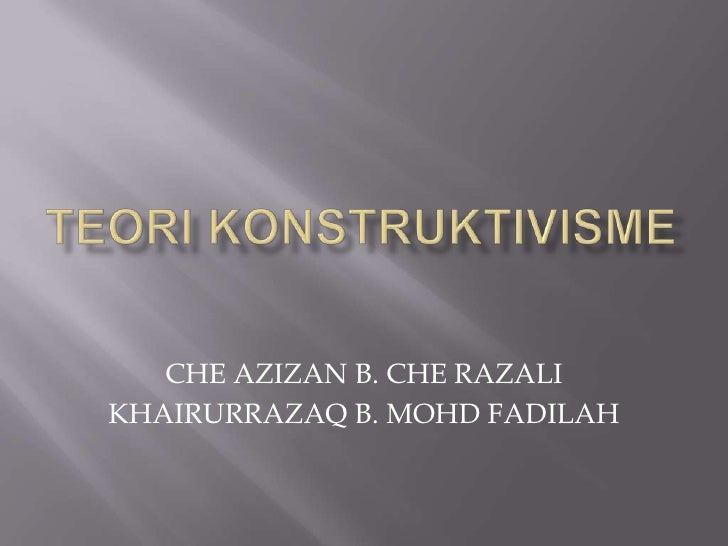 TEORI KONSTRUKTIVISME<br />CHE AZIZAN B. CHE RAZALI<br />KHAIRURRAZAQ B. MOHD FADILAH<br />