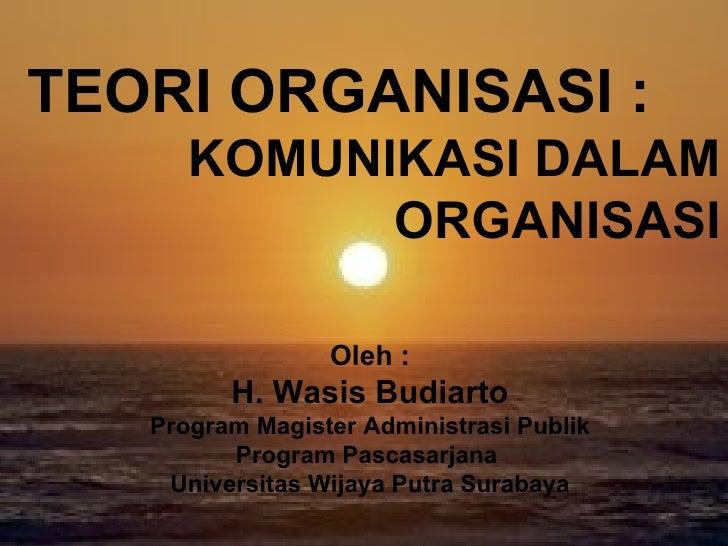 TEORI ORGANISASI : KOMUNIKASI DALAM ORGANISASI Oleh : H. Wasis Budiarto Program Magister Administrasi Publik Program Pasca...