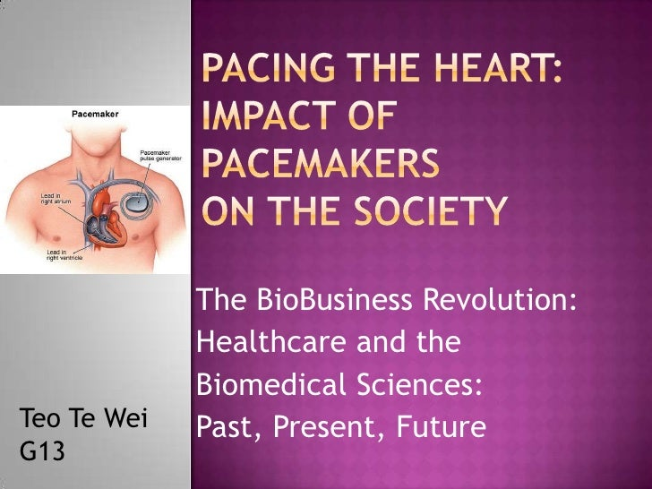 Pacing the Heart:Impact of Pacemakers on the Society<br />The BioBusiness Revolution:  <br />Healthcare and the <br />Biom...