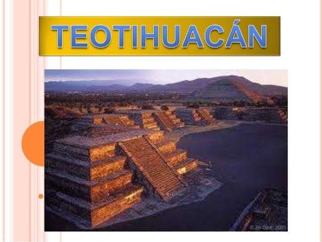  Teotihuacán: Lugar donde los hombres se convierten en dioses.  Se desarrollo en los valles de México y Puebla, se exten...