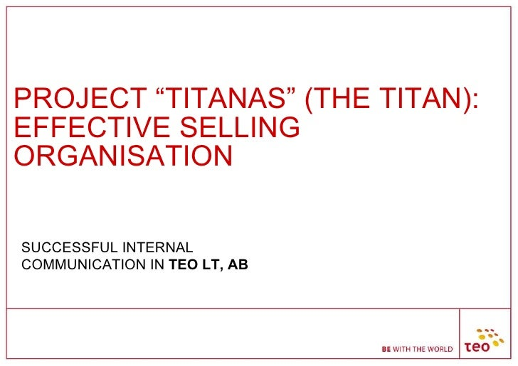 """PROJECT """"TITANAS"""" (THE TITAN): EFFECTIVE SELLING ORGANISATION SUCCESSFUL INTERNAL COMMUNICATION IN  TEO LT, AB"""