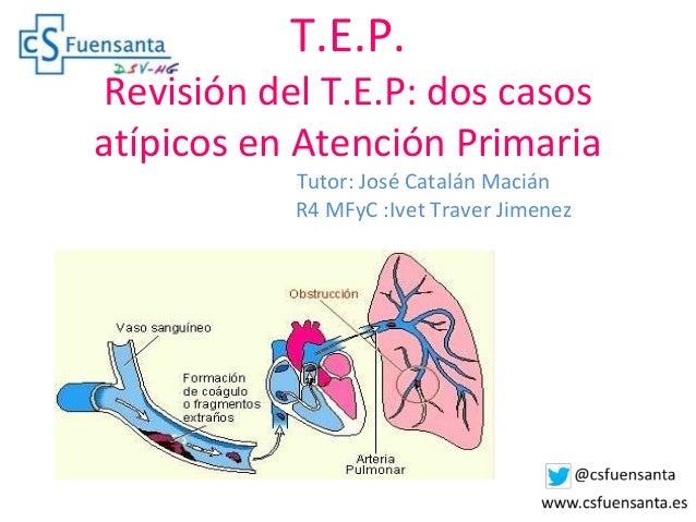 T.E.P. Revisión del T.E.P: dos casos atípicos en Atención Primaria Tutor: José Catalán Macián R4 MFyC :Ivet Traver Jimenez