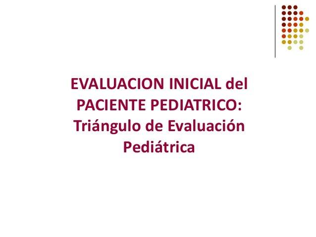 EVALUACION INICIAL del PACIENTE PEDIATRICO: Triángulo de Evaluación Pediátrica