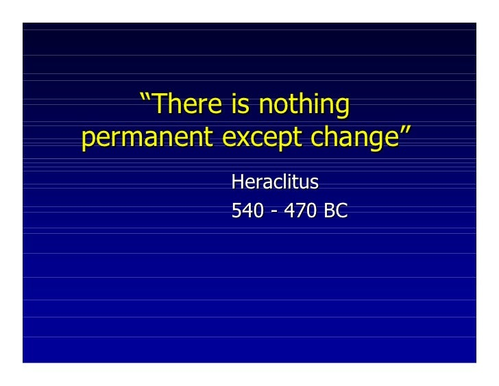 """There is nothingpermanent except change""          Heraclitus          540 - 470 BC"