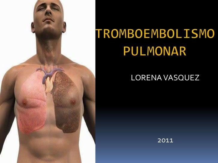 Tromboembolismo Pulmonar<br />LORENA VASQUEZ<br />2011<br />