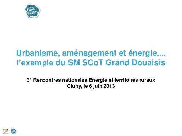 Urbanisme, aménagement et énergie.... l'exemple du SM SCoT Grand Douaisis 3° Rencontres nationales Energie et territoires ...