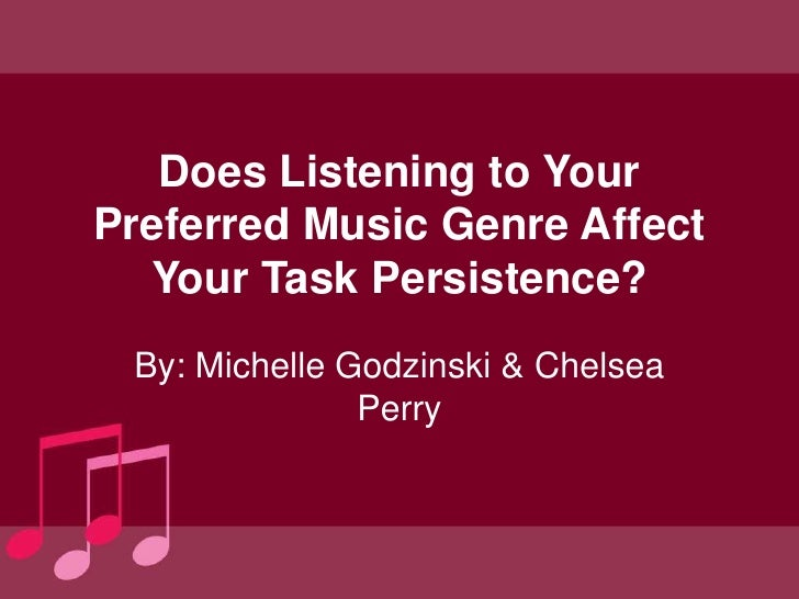 Does Listening to YourPreferred Music Genre Affect  Your Task Persistence? By: Michelle Godzinski & Chelsea               ...