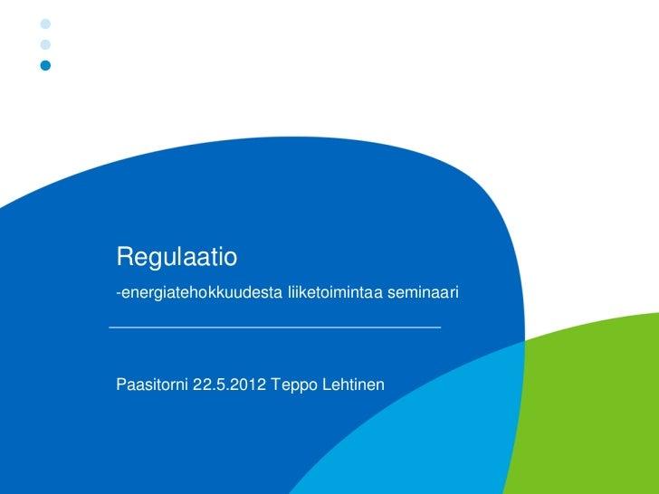 Regulaatio-energiatehokkuudesta liiketoimintaa seminaariPaasitorni 22.5.2012 Teppo Lehtinen