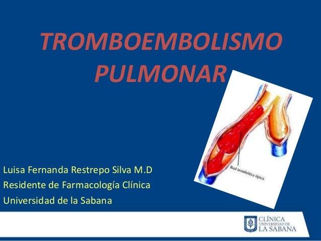 TROMBOEMBOLISMO PULMONAR Luisa Fernanda Restrepo Silva M.D Residente de Farmacología Clínica Universidad de la Sabana