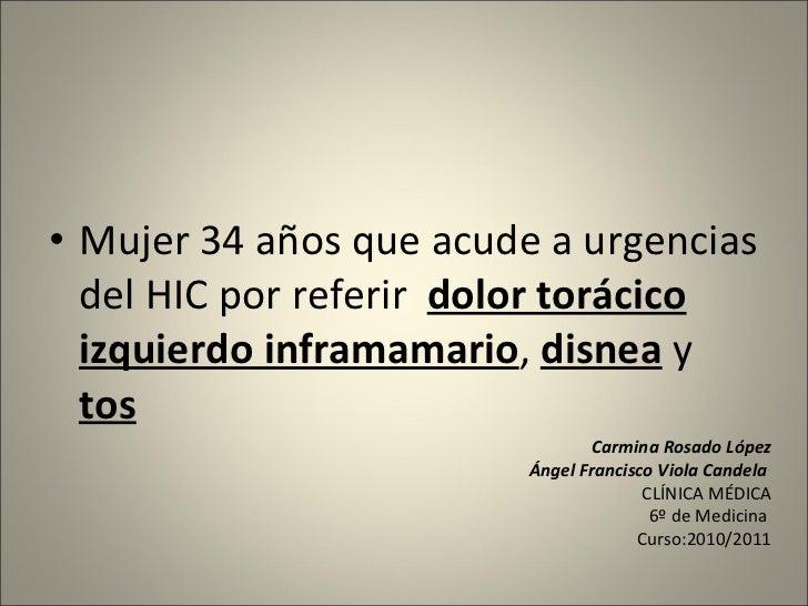 <ul><li>Mujer 34 años que acude a urgencias del HIC por referir  dolor torácico izquierdo inframamario ,  disnea  y  tos <...