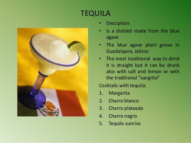 TEQUILA    • Desciption:    • Is a distiled made from the blue       agave    • The blue agave plant grows in       Guadal...