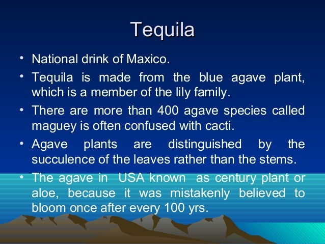TequilaTequila • National drink of Maxico. • Tequila is made from the blue agave plant, which is a member of the lily fami...