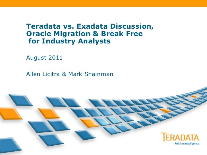 Teradata vs. Exadata Discussion,Oracle Migration & Break Free for Industry AnalystsAugust 2011Allen Licitra & Mark Shainman