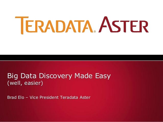 Big Data Discovery Made Easy(well, easier)Brad Elo – Vice President Teradata Aster