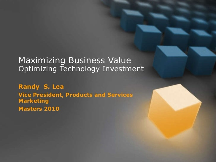 Maximizing Business Value Optimizing Technology Investment Randy  S. Lea Vice President, Products and Services Marketing M...