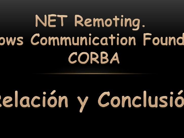 NET Remoting. <br />Windows Communication Foundation <br />CORBA<br />Relación y Conclusión<br />